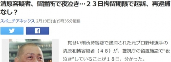 news清原容疑者、留置所で夜泣き…23日拘留期限で起訴、再逮捕なし?