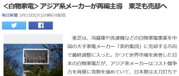 news<白物家電>アジア系メーカーが再編主導 東芝も売却へ