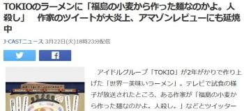 newsTOKIOのラーメンに「福島の小麦から作った麺なのかよ。人殺し」 作家のツイートが大炎上、アマゾンレビューにも延焼中