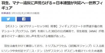 news羽生、マナー違反に声荒らげる=日本連盟が対応へ―世界フィギュア