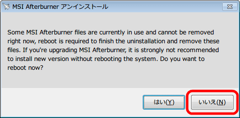 MSI Afterburner 2.3.1 をアンインストール中に表示されるメッセージ、「Some MSI Afterburner files are currently in use and cannot be removed right now, reboot is required to finish the uninstallation and remove these files. If you're upgrading MSI Afterburner, it is strongly not recommended to install new version without rebooting the system. Do you want to reboot now ?」、再起動を促すメッセージ内容